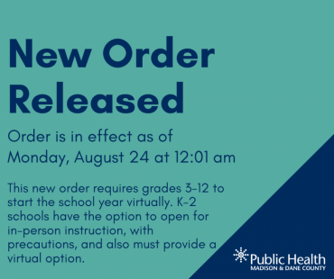 New Order Released: Order is in effect as of  Monday, August 24 at 12:01 am.  This new order requires grades 3-12 to start the school year virtually. K-2 schools have the option to open for in-person instruction, with precautions, and also must provide a virtual option.