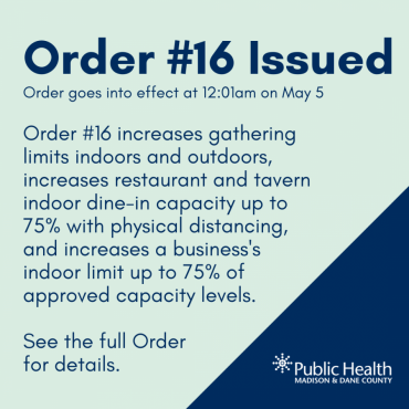 Order #16 Issued Order goes into effect at 12:01am on May 5 Order #16 increases gathering limits indoors and outdoors, increases restaurant and tavern indoor dine-in capacity up to 75% with physical distancing, and increases a business's indoor limit up to 75% of approved capacity levels.   See the full Order  for details.