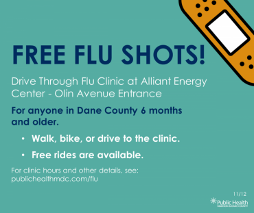 Graphic: Drive through flu clinic at Alliant Energy Center-Olin Avenue Entrance. For anyone in Dane County 6 months and older. Walk, bike, or drive to the clinic. Free rides are available. For clinic hours and other details, see: publichealthmdc.com/flu